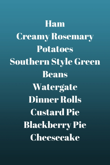 HamCreamy Rosemary PotatoesSouthern Style Green BeansWatergateDinner RollsCustard PieBlackberry PieCheesecake